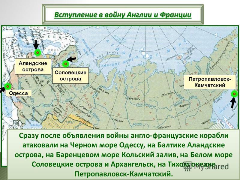 Сразу после объявления войны англо-французские корабли атаковали на Черном море Одессу, на Балтике Аландские острова, на Баренцевом море Кольский залив, на Белом море Соловецкие острова и Архангельск, на Тихом океане Петропавловск-Камчатский. Одесса