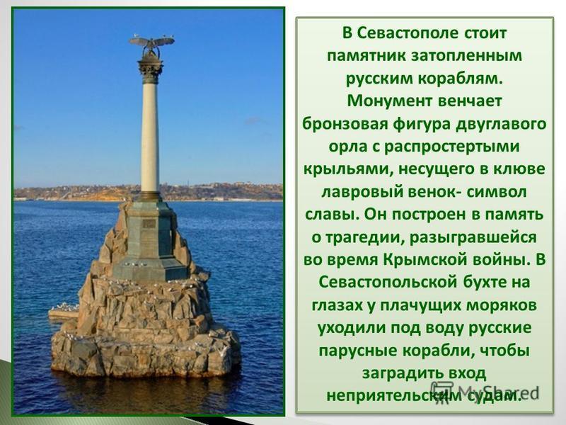 В Севастополе стоит памятник затопленным русским кораблям. Монумент венчает бронзовая фигура двуглавого орла с распростертыми крыльями, несущего в клюве лавровый венок- символ славы. Он построен в память о трагедии, разыгравшейся во время Крымской во