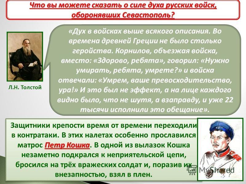 Л.Н. Толстой «Дух в войсках выше всякого описания. Во времена древней Греции не было столько геройства. Корнилов, объезжая войска, вместо: «Здорово, ребята», говорил: «Нужно умирать, ребята, умрете?» и войска отвечали: «Умрем, ваше превосходительство