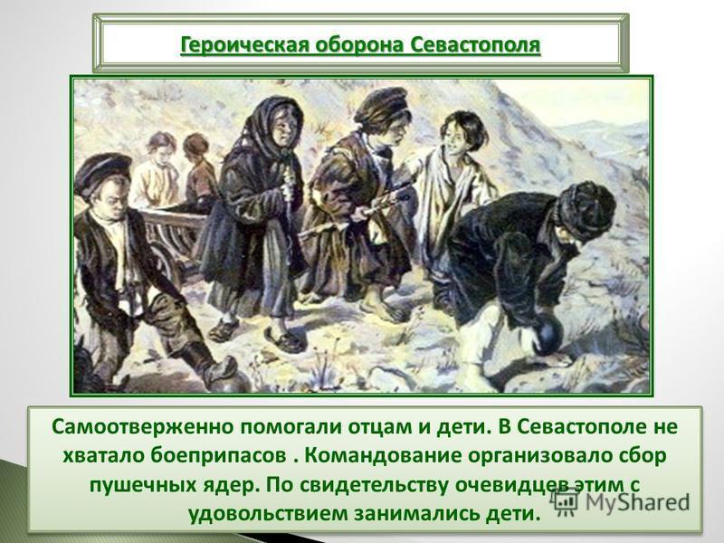 Самоотверженно помогали отцам и дети. В Севастополе не хватало боеприпасов. Командование организовало сбор пушечных ядер. По свидетельству очевидцев этим с удовольствием занимались дети. Героическая оборона Севастополя