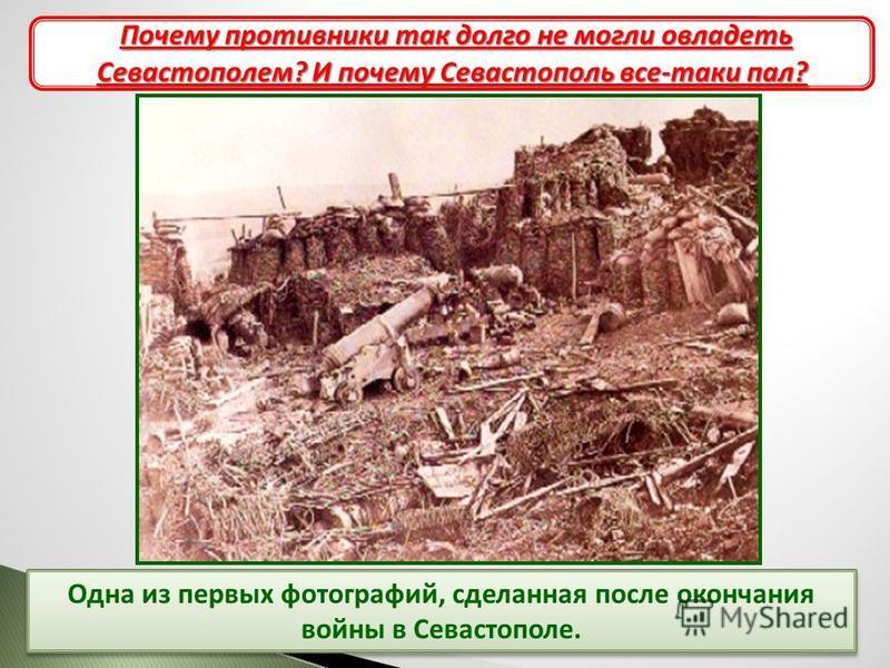 Одна из первых фотографий, сделанная после окончания войны в Севастополе. Героическая оборона Севастополя Почему противники так долго не могли овладеть Севастополем? И почему Севастополь все-таки пал?