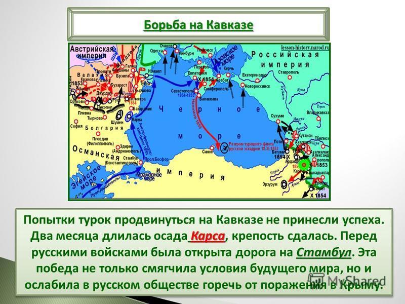 Карса Стамбул Попытки турок продвинуться на Кавказе не принесли успеха. Два месяца длилась осада Карса, крепость сдалась. Перед русскими войсками была открыта дорога на Стамбул. Эта победа не только смягчила условия будущего мира, но и ослабила в рус