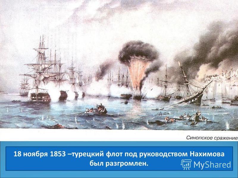 18 ноября 1853 –турецкий флот под руководством Нахимова был разгромлен.