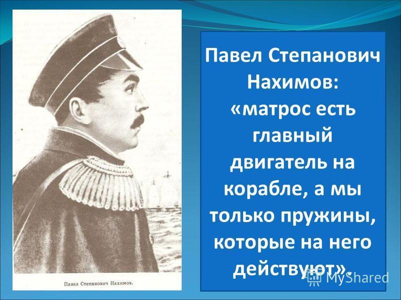 Павел Степанович Нахимов: «матрос есть главный двигатель на корабле, а мы только пружины, которые на него действуют».