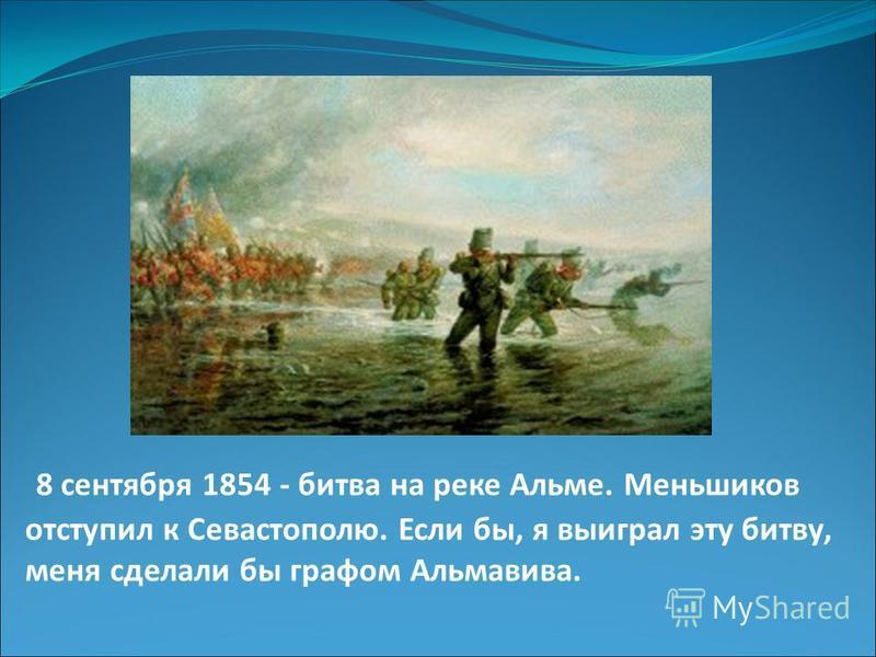8 сентября 1854 - битва на реке Альме. Меньшиков отступил к Севастополю. Если бы, я выиграл эту битву, меня сделали бы графом Альмавива.
