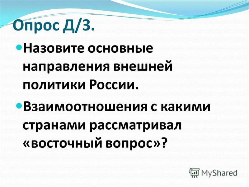 Опрос Д/З. Назовите основные направления внешней политики России. Взаимооотношения с какими странами рассматривал «восточный вопрос»?