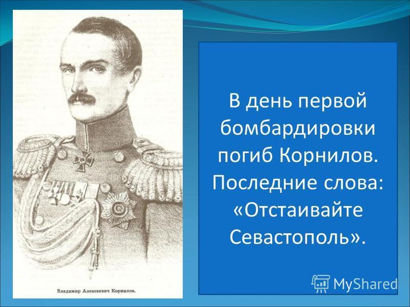В день первой бомбардировки погиб Корнилов. Последние слова: «Отстаивайте Севастополь».