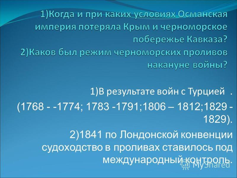 1)В результате войн с Турцией. (1768 - -1774; 1783 -1791;1806 – 1812;1829 - 1829). 2)1841 по Лондонской конвенции судоходство в проливах ставилось под международный контроль.