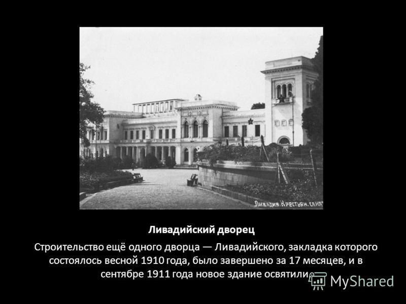 Ливадийский дворец Строительство ещё одного дворца Ливадийского, закладка которого состоялось весной 1910 года, было завершено за 17 месяцев, и в сентябре 1911 года новое здание освятили.