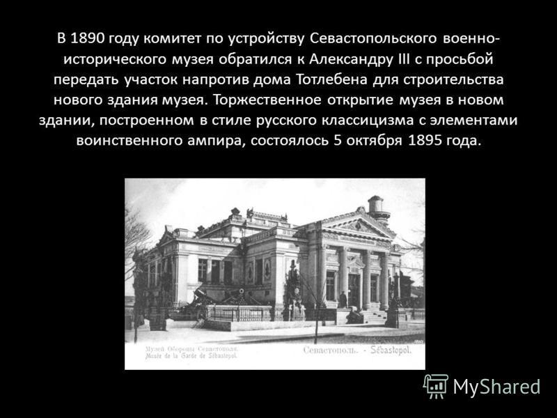 В 1890 году комитет по устройству Севастопольского военно- исторического музея обратился к Александру III с просьбой передать участок напротив дома Тотлебена для строительства нового здания музея. Торжественное открытие музея в новом здании, построен