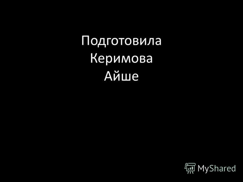 Подготовила Керимова Айше