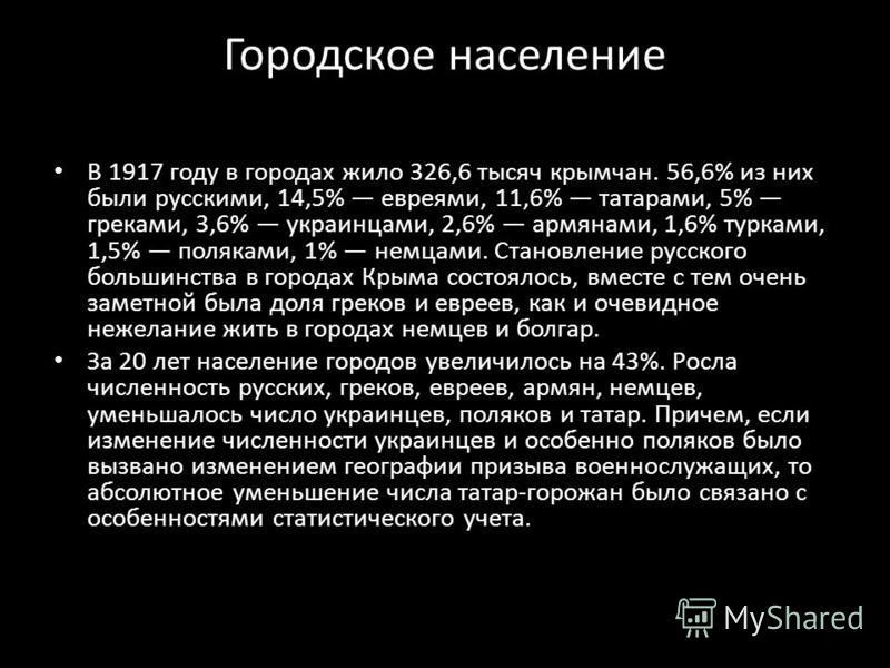 Городское население В 1917 году в городах жило 326,6 тысяч крымчан. 56,6% из них были русскими, 14,5% евреями, 11,6% татарами, 5% греками, 3,6% украинцами, 2,6% армянами, 1,6% турками, 1,5% поляками, 1% немцами. Становление русского большинства в гор
