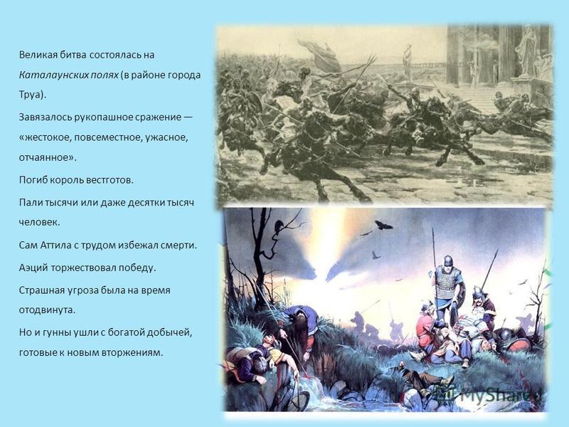 Великая битва состоялась на Каталаунских полях (в районе города Труа). Завязалось рукопашное сражение «жестокое, повсеместное, ужасное, отчаянное». Погиб король вестготов. Пали тысячи или даже десятки тысяч человек. Сам Аттила с трудом избежал смерт