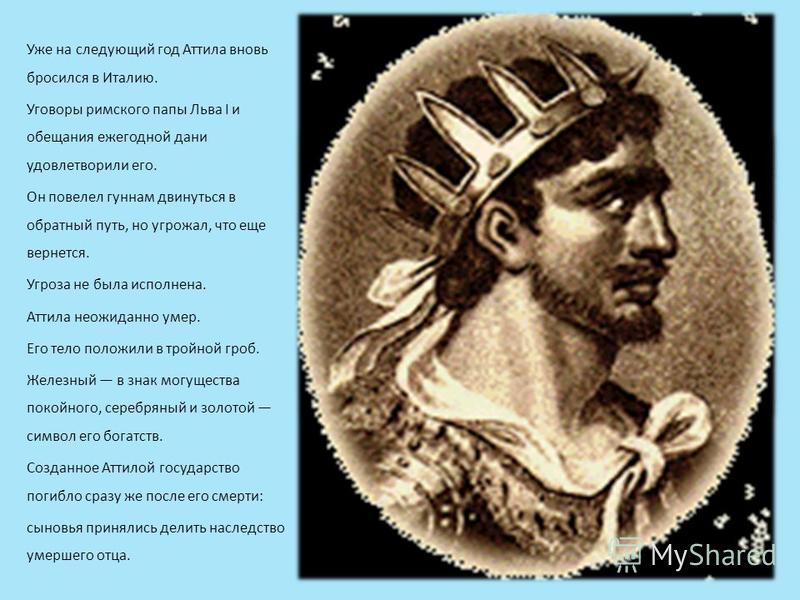 Уже на следующий год Аттила вновь бросился в Италию. Уговоры римского папы Льва I и обещания ежегодной дани удовлетворили его. Он повелел гуннам двинуться в обратный путь, но угрожал, что еще вернется. Угроза не была исполнена. Аттила неожиданно умер