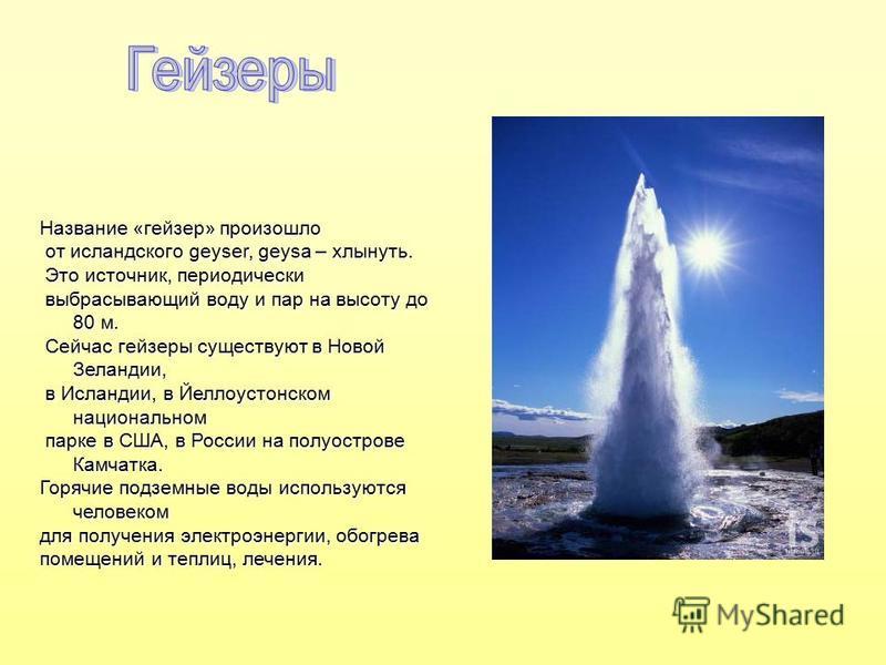 Название «гейзер» произошло от исландского geyser, geysa – хлынуть. от исландского geyser, geysa – хлынуть. Это источник, периодически Это источник, периодически выбрасывающий воду и пар на высоту до 80 м. выбрасывающий воду и пар на высоту до 80 м.