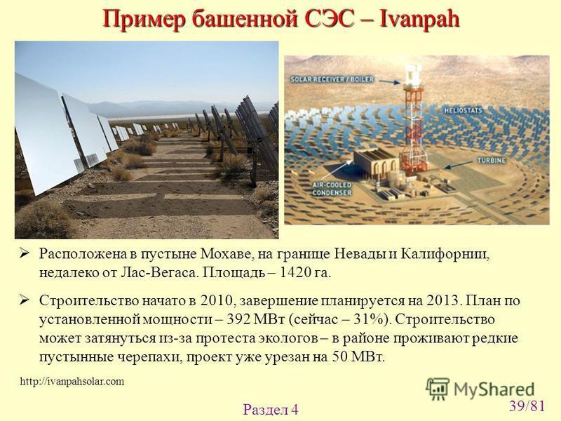 Раздел 4 http://ivanpahsolar.com Пример башенной СЭС – Ivanpah Расположена в пустыне Мохаве, на границе Невады и Калифорнии, недалеко от Лас-Вегаса. Площадь – 1420 га. Строительство начато в 2010, завершение планируется на 2013. План по установленной