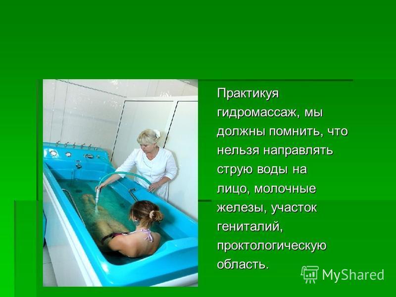 Практикуя гидромассаж, мы должны помнить, что нельзя направлять струю воды на лицо, молочные железы, участок гениталий,проктологическуюобласть.