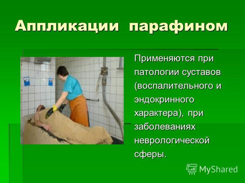 Аппликации парафином Применяются при патологии суставов (воспалительного и эндокринного характера), при заболеваниях неврологической сферы.