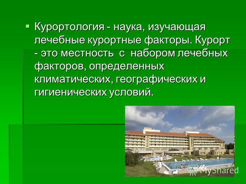 Курортология - наука, изучающая лечебные курортные факторы. Курорт - это местность с набором лечебных факторов, определенных климатических, географических и гигиенических условий. Курортология - наука, изучающая лечебные курортные факторы. Курорт - э