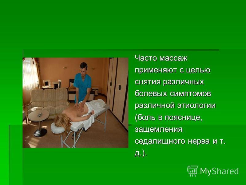 Часто массаж применяют с целью снятия различных болевых симптомов различной этиологии (боль в пояснице, защемления седалищного нерва и т. д.).