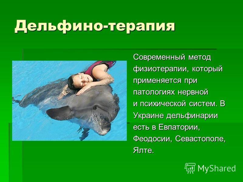 Дельфино-терапия Cовременный метод физиотерапии, который применяется при патологиях нервной и психической систем. В Украине дельфинарии есть в Евпатории, Феодосии, Севастополе, Ялте.