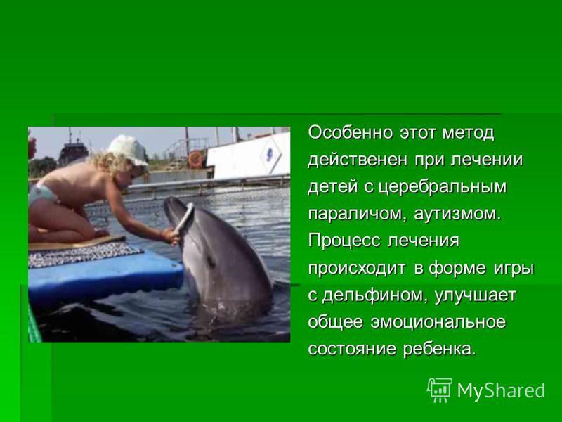 Особенно этот метод действенен при лечении детей с церебральным параличом, аутизмом. Процесс лечения происходит в форме игры с дельфином, улучшает общее эмоциональное состояние ребенка.