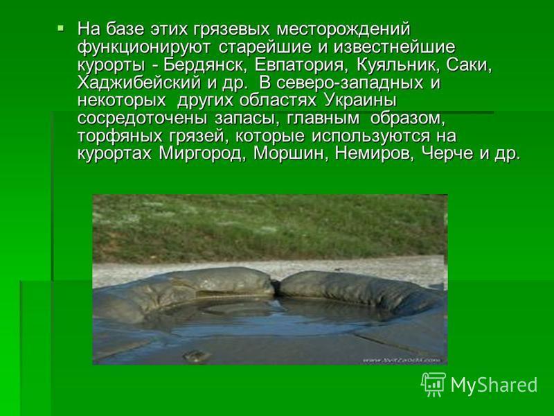 На базе этих грязевых месторождений функционируют старейшие и известнейшие курорты - Бердянск, Евпатория, Куяльник, Саки, Хаджибейский и др. В северо-западных и некоторых других областях Украины сосредоточены запасы, главным образом, торфяных грязей,