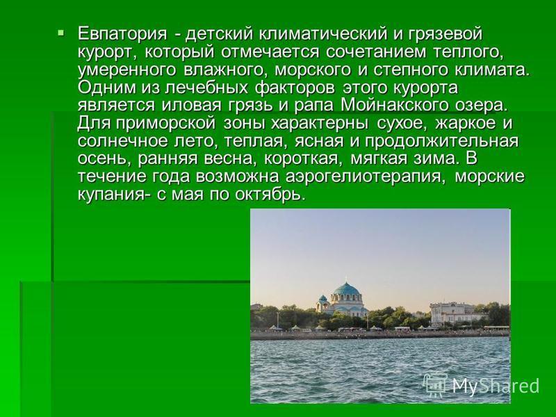 Евпатория - детский климатический и грязевой курорт, который отмечается сочетанием теплого, умеренного влажного, морского и степного климата. Одним из лечебных факторов этого курорта является иловая грязь и рапа Мойнакского озера. Для приморской зоны