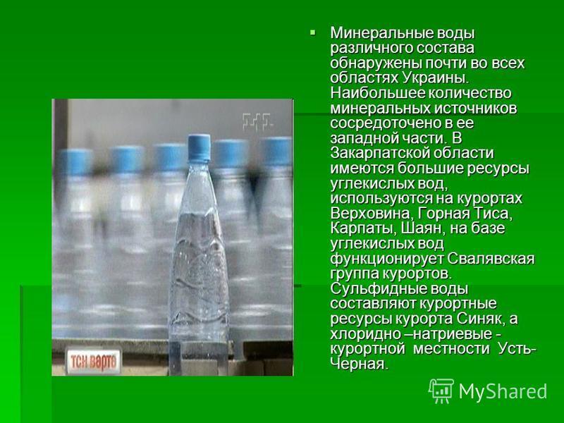 Минеральные воды различного состава обнаружены почти во всех областях Украины. Наибольшее количество минеральных источников сосредоточено в ее западной части. В Закарпатской области имеются большие ресурсы углекислых вод, используются на курортах Вер