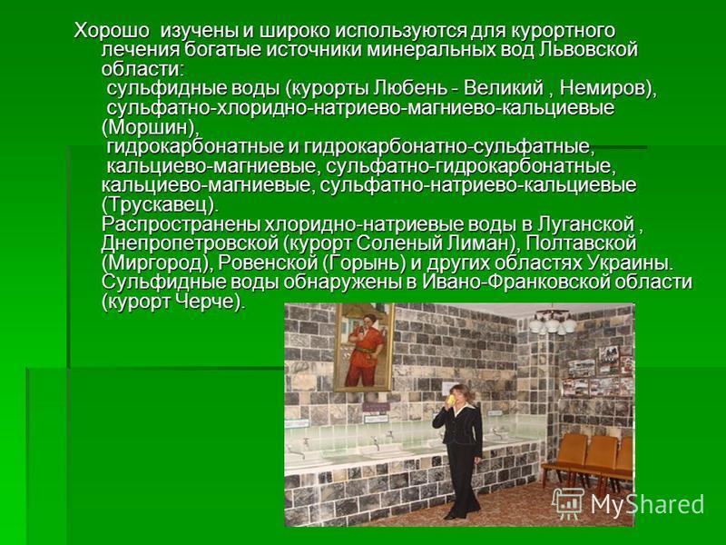 Хорошо изучены и широко используются для курортного лечения богатые источники минеральных вод Львовской области: сульфидные воды (курорты Любень - Великий, Немиров), сульфатно-хлоридно-натриево-магниево-кальциевые (Моршин), гидрокарбонатные и гидрока