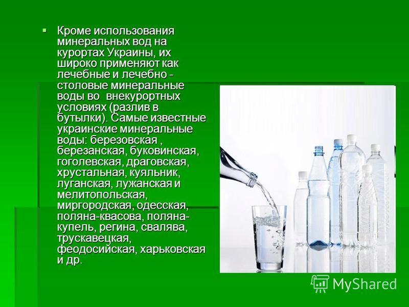 Кроме использования минеральных вод на курортах Украины, их широко применяют как лечебные и лечебно - столовые минеральные воды в овне курортных условиях (разлив в бутылки). Самые известные украинские минеральные воды: березовская, березанская, буков