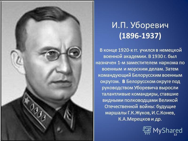 И.П. Уборевич (1896-1937) В конце 1920-х гг. учился в немецкой военной академии. В 1930 г. был назначен 1-м заместителем наркома по военным и морским делам. Затем командующий Белорусским военным округом. В Белорусском округе под руководством Уборевич