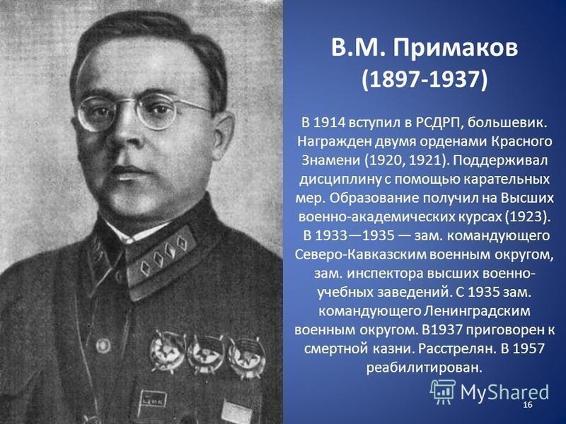 В.М. Примаков (1897-1937) В 1914 вступил в РСДРП, большевик. Награжден двумя орденами Красного Знамени (1920, 1921). Поддерживал дисциплину с помощью карательных мер. Образование получил на Высших военно-академических курсах (1923). В 19331935 зам. к