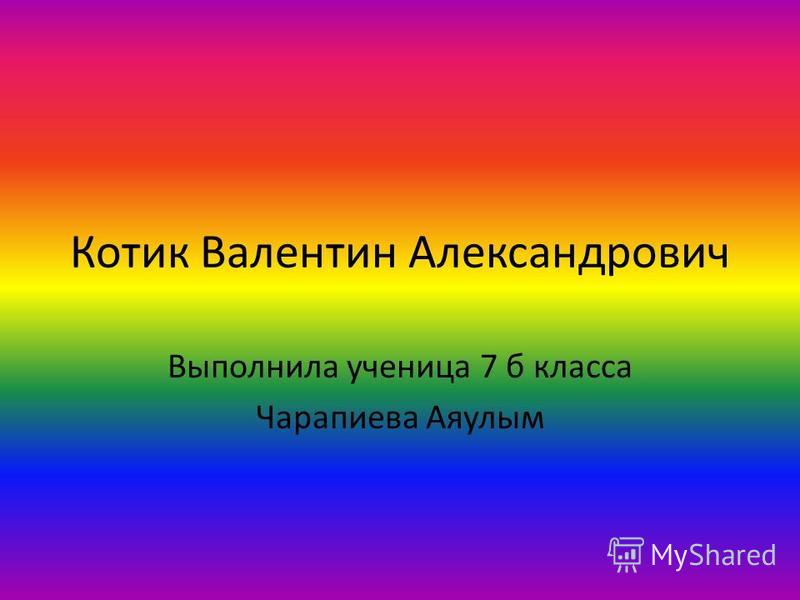 Котик Валентин Александрович Выполнила ученица 7 б класса Чарапиева Аяулым