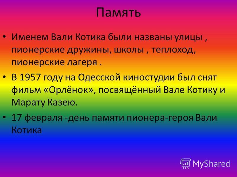 Память Именем Вали Котика были названы улицы, пионерские дружины, школы, теплоход, пионерские лагеря. В 1957 году на Одесской киностудии был снят фильм «Орлёнок», посвящённый Вале Котику и Марату Казею. 17 февраля -день памяти пионера-героя Вали Коти