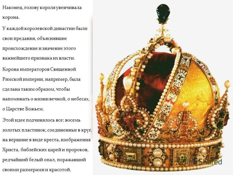 Наконец, голову короля увенчивала корона. У каждой королевской династии были свои предания, объяснявшие происхождение и значение этого важнейшего признака их власти. Корона императоров Священной Римской империи, например, была сделана таким образом,