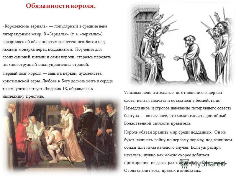 Обязанности короля. «Королевские зерцала» популярный в средние века литературный жанр. В «Зерцалах» (т. е. «зеркалах») говорилось об обязанностях вознесенного Богом над людьми монарха перед подданными. Поучения для своих сыновей писали и сами короли,