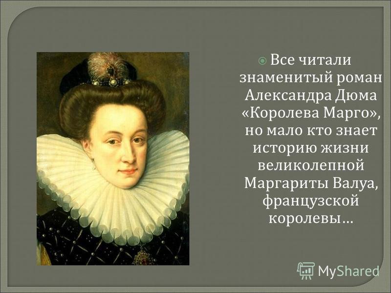 Все читали знаменитый роман Александра Дюма « Королева Марго », но мало кто знает историю жизни великолепной Маргариты Валуа, французской королевы …