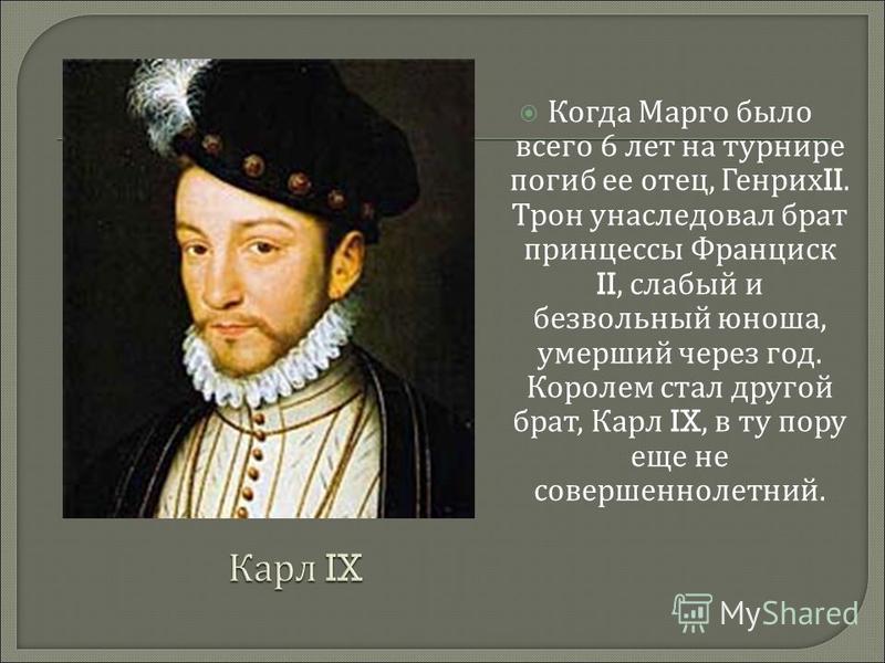 Когда Марго было всего 6 лет на турнире погиб ее отец, Генрих II. Трон унаследовал брат принцессы Франциск II, слабый и безвольный юноша, умерший через год. Королем стал другой брат, Карл IX, в ту пору еще не совершеннолетний.