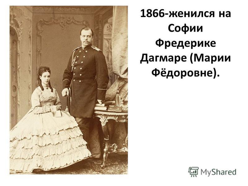 1866-женился на Софии Фредерике Дагмаре (Марии Фёдоровне).