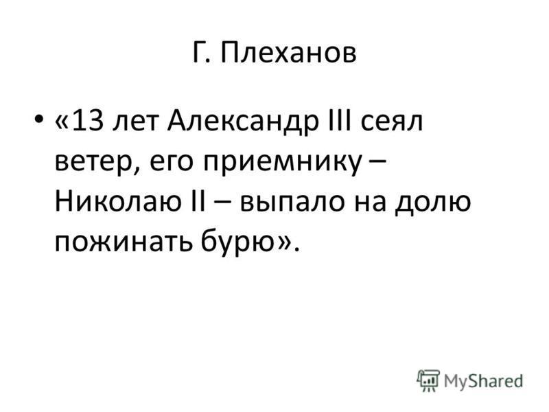 Г. Плеханов «13 лет Александр ΙΙΙ сеял ветер, его приемнику – Николаю ΙΙ – выпало на долю пожинать бурю».