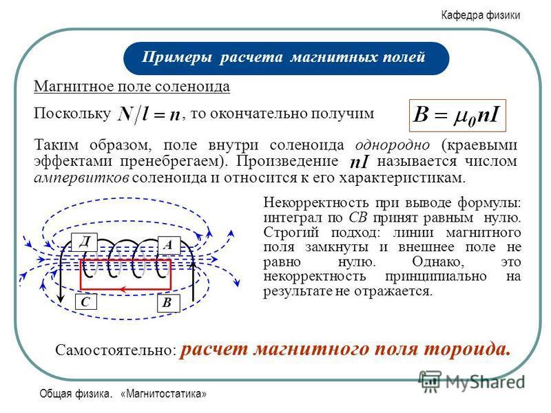 Кафедра физики Общая физика. «Магнитостатика» Примеры расчета магнитных полей Магнитное поле соленоида А С В Д Таким образом, поле внутри соленоида однородно (краевыми эффектами пренебрегаем). Произведение называется числом ампер-витков соленоида и о