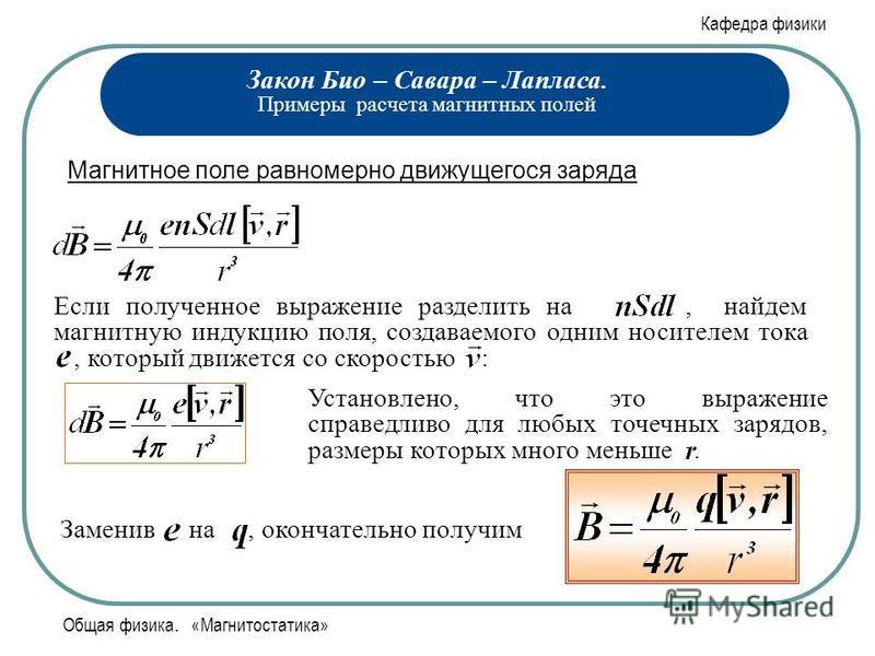 Кафедра физики Общая физика. «Магнитостатика» Закон Био – Савара – Лапласа. Примеры расчета магнитных полей Магнитное поле равномерно движущегося заряда Если полученное выражение разделить на, найдем магнитную индукцию поля, создаваемого одним носите