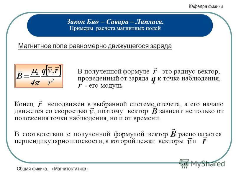 Кафедра физики Общая физика. «Магнитостатика» Закон Био – Савара – Лапласа. Примеры расчета магнитных полей Магнитное поле равномерно движущегося заряда В полученной формуле - это радиус-вектор, проведенный от заряда к точке наблюдения,. - его модуль