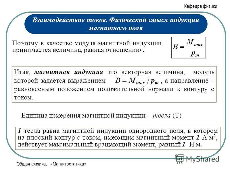 Кафедра физики Общая физика. «Магнитостатика» Поэтому в качестве модуля магнитной индукции принимается величина, равная отношению : Итак, магнитная индукция это векторная величина, модуль которой задается выражением, а направление – равновесным полож