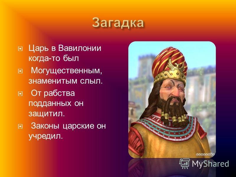 Царь в Вавилонии когда - то был Могущественным, знаменитым слыл. От рабства подданных он защитил. Законы царские он учредил.