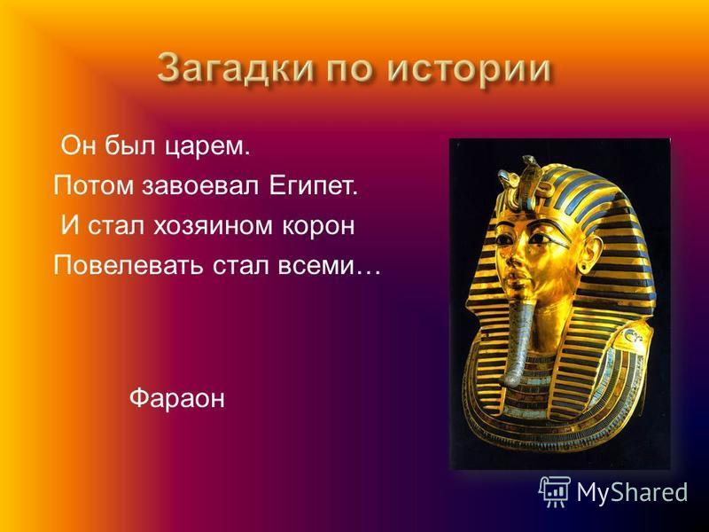 Он был царем. Потом завоевал Египет. И стал хозяином корон Повелевать стал всеми … Фараон