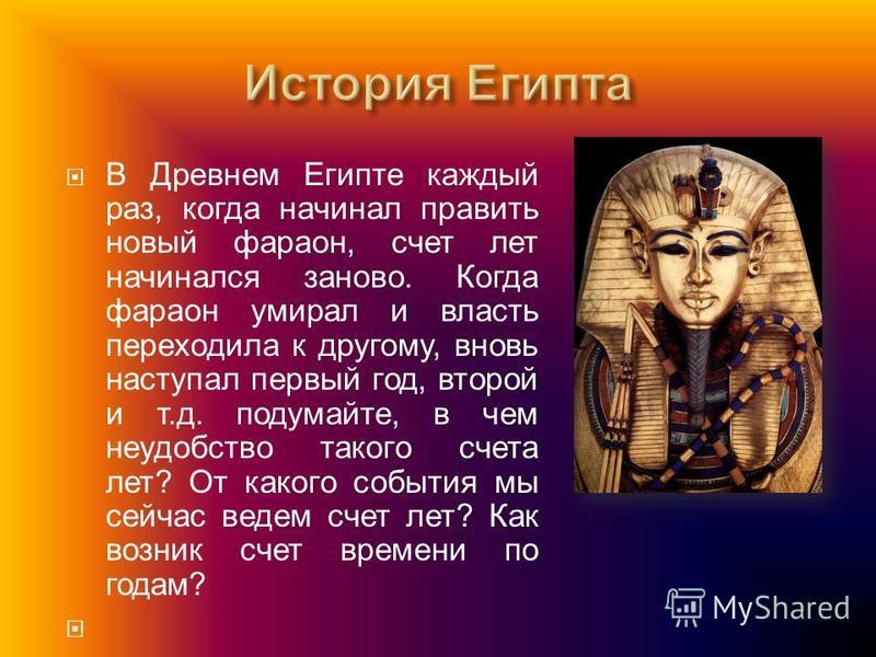 В Древнем Египте каждый раз, когда начинал править новый фараон, счет лет начинался заново. Когда фараон умирал и власть переходила к другому, вновь наступал первый год, второй и т. д. подумайте, в чем неудобство такого счета лет ? От какого события