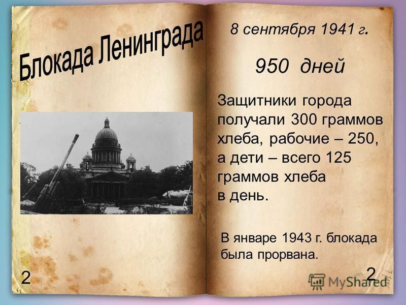 2 2 8 сентября 1941 г. 950 дней Защитники города получали 300 граммов хлеба, рабочие – 250, а дети – всего 125 граммов хлеба в день. В январе 1943 г. блокада была прорвана.