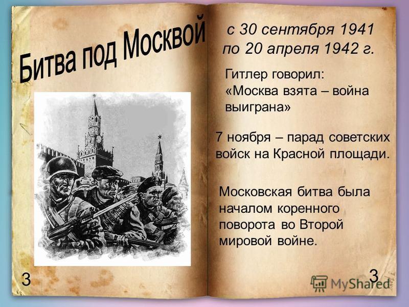 3 3 с 30 сентября 1941 по 20 апреля 1942 г. Гитлер говорил: «Москва взята – война выиграна» 7 ноября – парад советских войск на Красной площади. Московская битва была началом коренного поворота во Второй мировой войне.